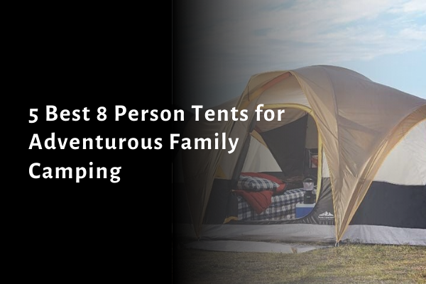 5 Best 8 Person Tents for Adventurous Family Camping in 2021