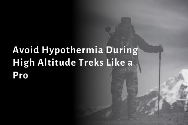 Avoid Hypothermia During High Altitude Treks Like a Pro